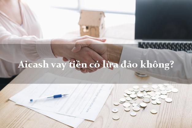 Aicash vay tiền có lừa đảo không?
