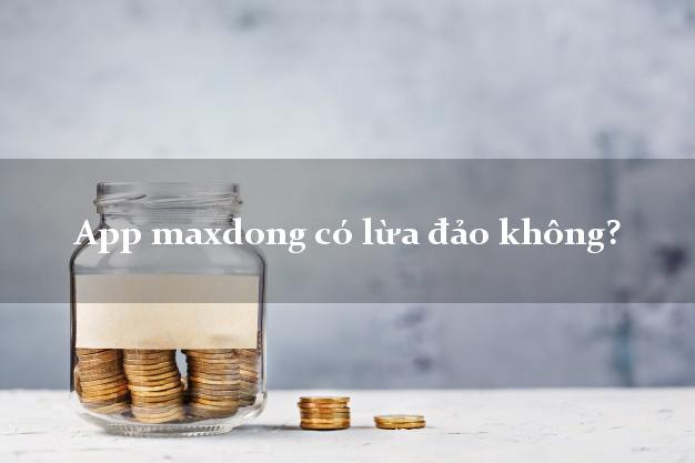 App maxdong có lừa đảo không?
