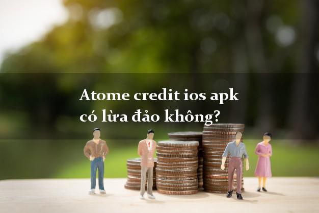 Atome credit ios apk có lừa đảo không?