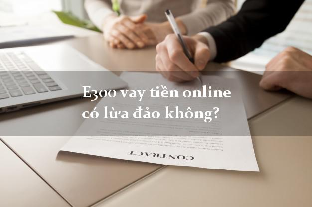 E300 vay tiền online có lừa đảo không?