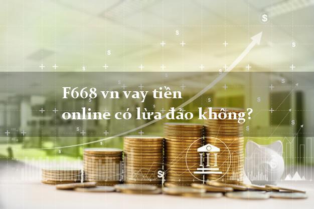 F668 vn vay tiền online có lừa đảo không?