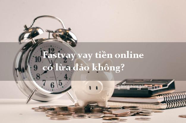 Fastvay vay tiền online có lừa đảo không?