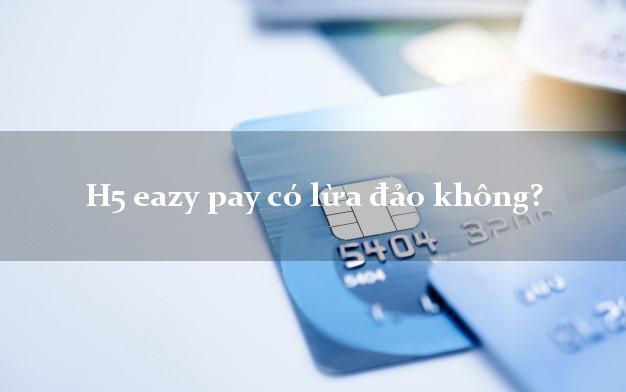 H5 eazy pay có lừa đảo không?
