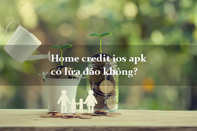 Home credit ios apk có lừa đảo không?