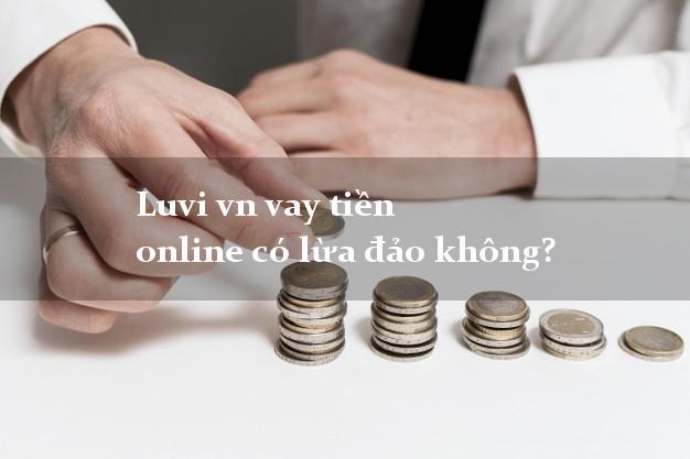 Luvi vn vay tiền online có lừa đảo không?