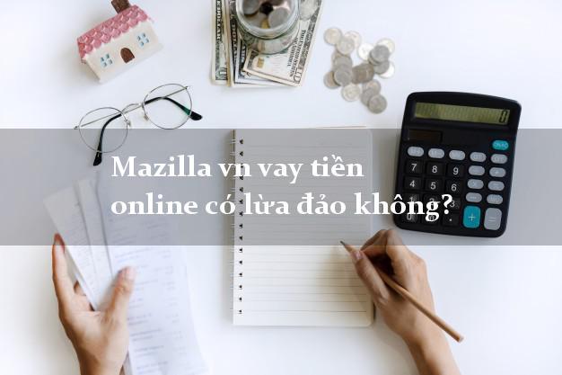 Mazilla vn vay tiền online có lừa đảo không?