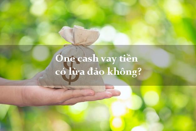 One cash vay tiền có lừa đảo không?