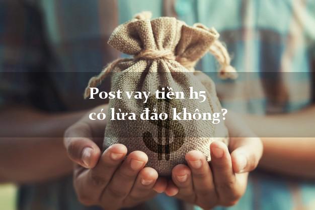 Post vay tiền h5 có lừa đảo không?