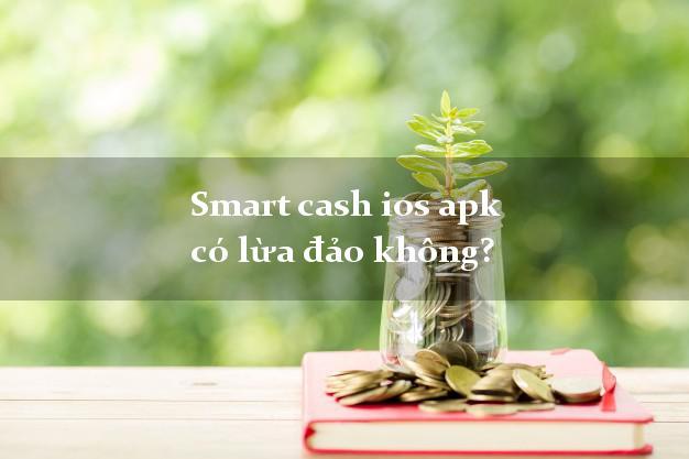 Smart cash ios apk có lừa đảo không?