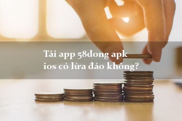Tải app 58dong apk ios có lừa đảo không?