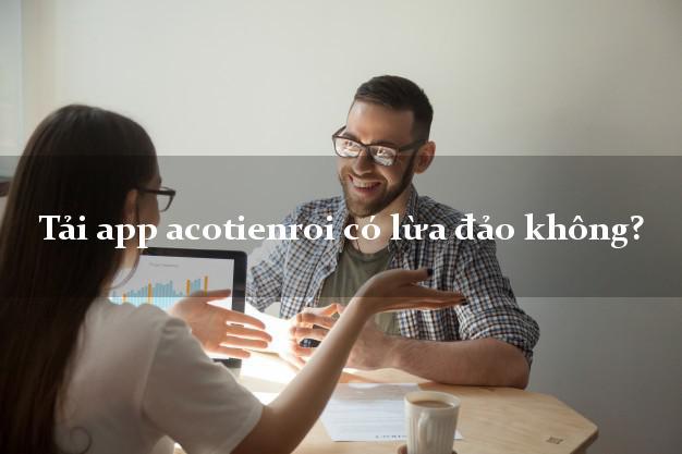 Tải app acotienroi có lừa đảo không?