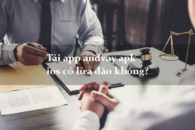 Tải app andvay apk ios có lừa đảo không?