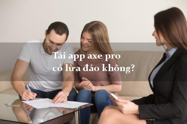 Tải app axe pro có lừa đảo không?