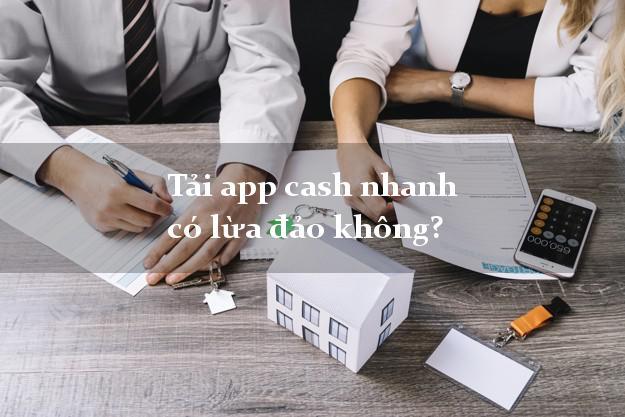 Tải app cash nhanh có lừa đảo không?