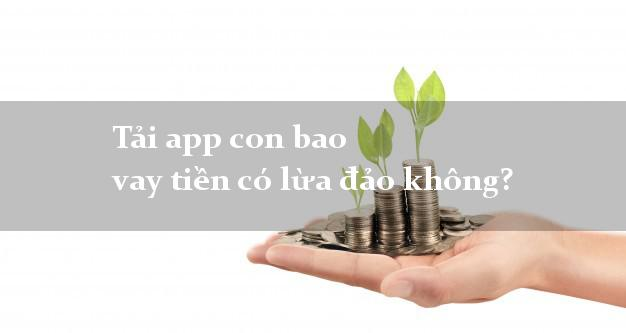 Tải app con bao vay tiền có lừa đảo không?
