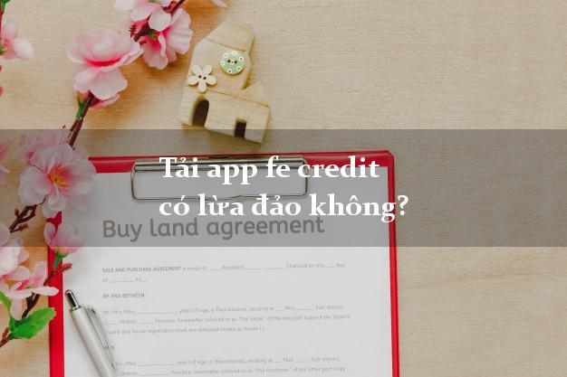 Tải app fe credit có lừa đảo không?