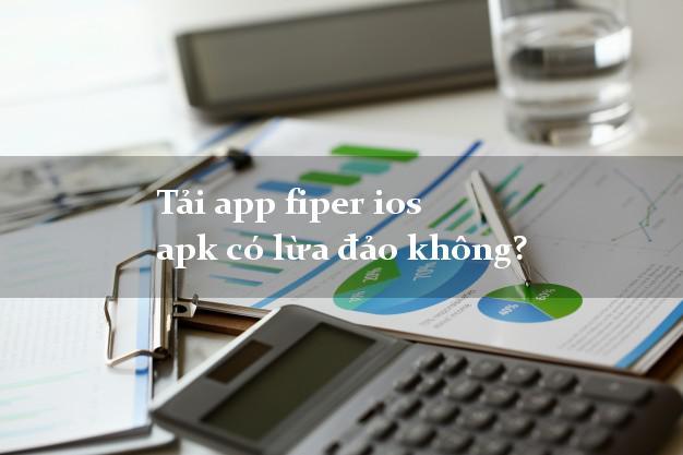 Tải app fiper ios apk có lừa đảo không?