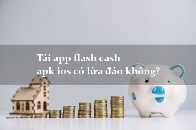 Tải app flash cash apk ios có lừa đảo không?