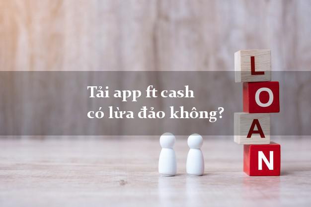 Tải app ft cash có lừa đảo không?
