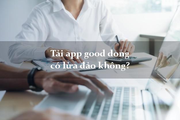 Tải app good dong có lừa đảo không?