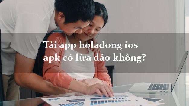 Tải app holadong ios apk có lừa đảo không?