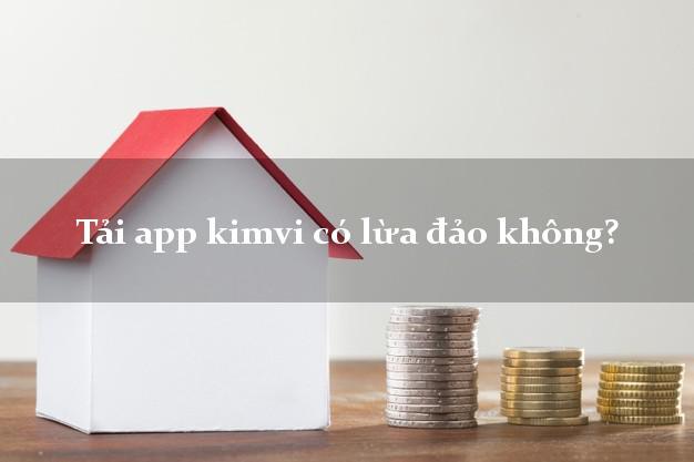 Tải app kimvi có lừa đảo không?