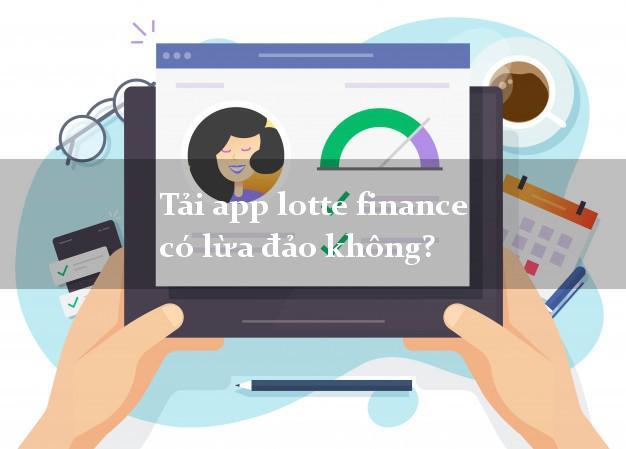 Tải app lotte finance có lừa đảo không?