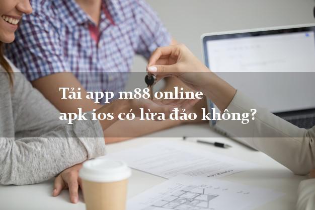 Tải app m88 online apk ios có lừa đảo không?