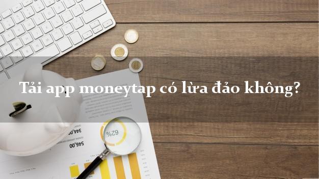 Tải app moneytap có lừa đảo không?