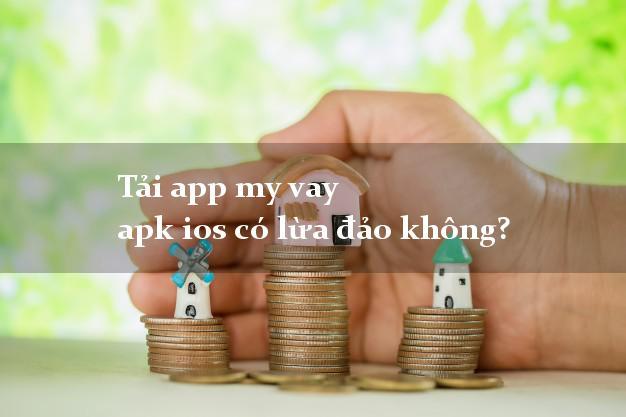 Tải app my vay apk ios có lừa đảo không?