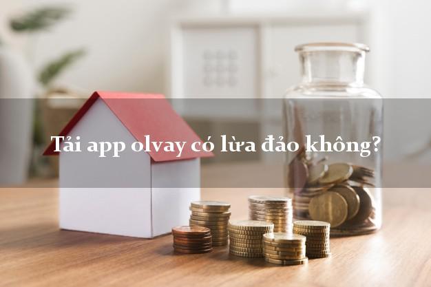 Tải app olvay có lừa đảo không?