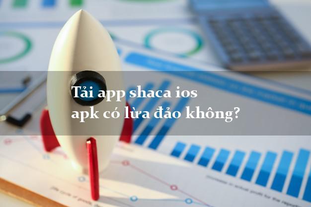 Tải app shaca ios apk có lừa đảo không?