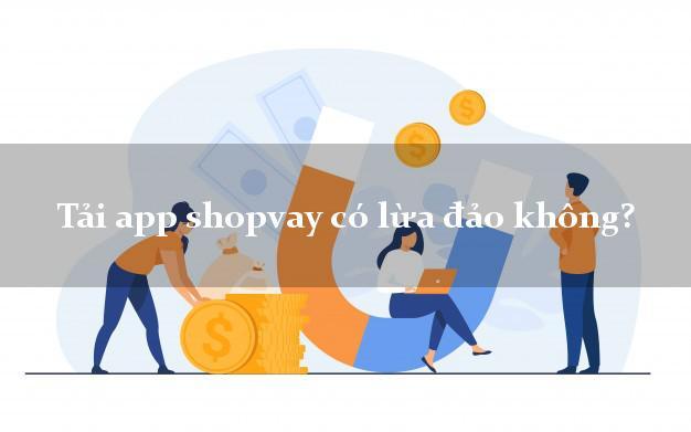 Tải app shopvay có lừa đảo không?