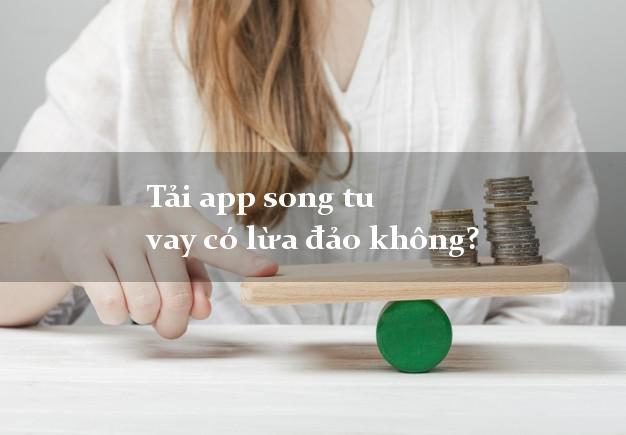 Tải app song tu vay có lừa đảo không?
