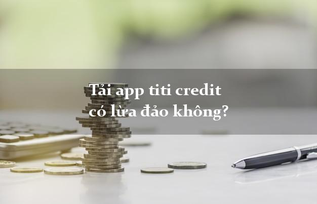 Tải app titi credit có lừa đảo không?
