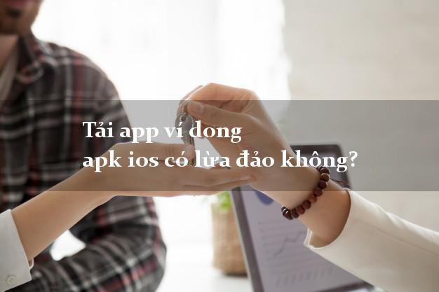 Tải app ví dong apk ios có lừa đảo không?