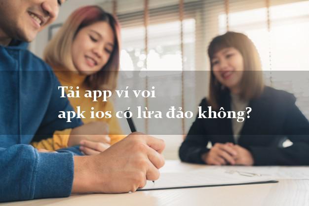 Tải app ví voi apk ios có lừa đảo không?