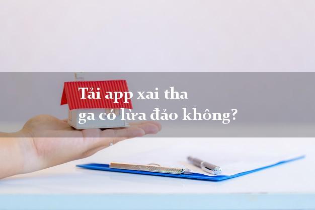 Tải app xai tha ga có lừa đảo không?