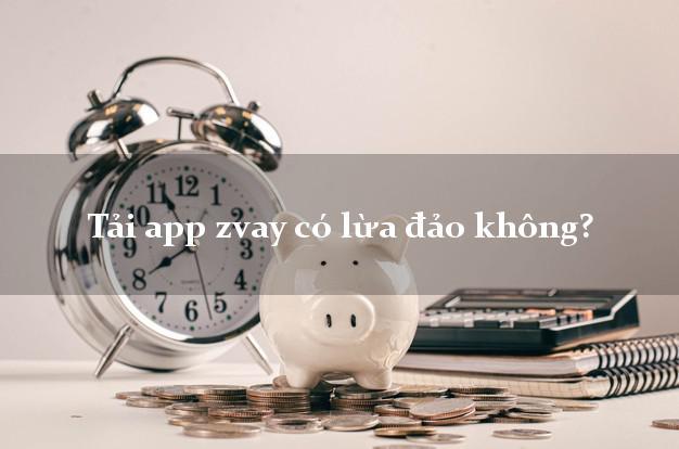 Tải app zvay có lừa đảo không?