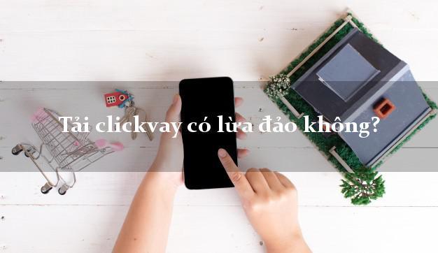 Tải clickvay có lừa đảo không?