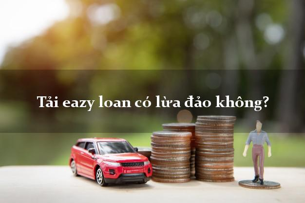 Tải eazy loan có lừa đảo không?