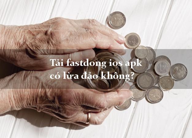 Tải fastdong ios apk có lừa đảo không?