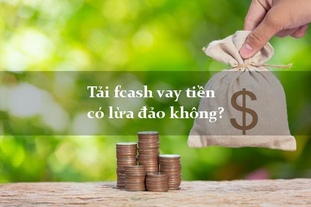 Tải fcash vay tiền có lừa đảo không?