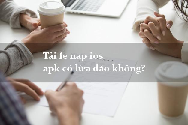 Tải fe nap ios apk có lừa đảo không?
