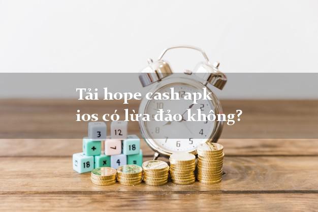 Tải hope cash apk ios có lừa đảo không?