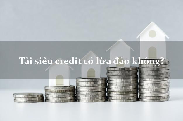 Tải siêu credit có lừa đảo không?
