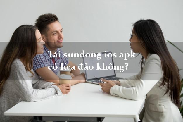 Tải sundong ios apk có lừa đảo không?