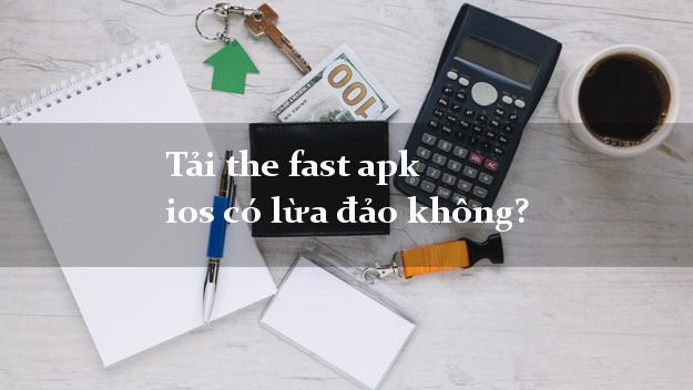 Tải the fast apk ios có lừa đảo không?