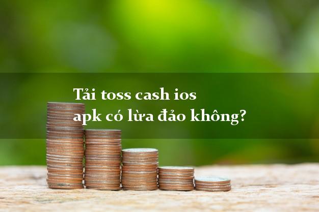 Tải toss cash ios apk có lừa đảo không?