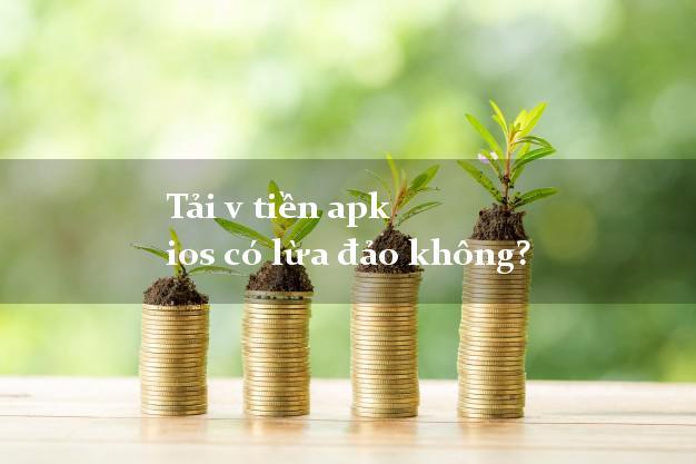 Tải v tiền apk ios có lừa đảo không?
